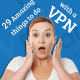 29 Amazing things to do with a VPN