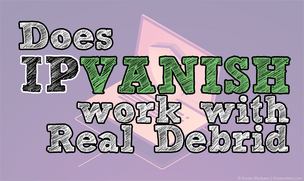 Does IPVanish work with Real Debrid